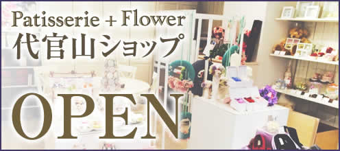 patisserie + flower 代官山ショップ OPEN